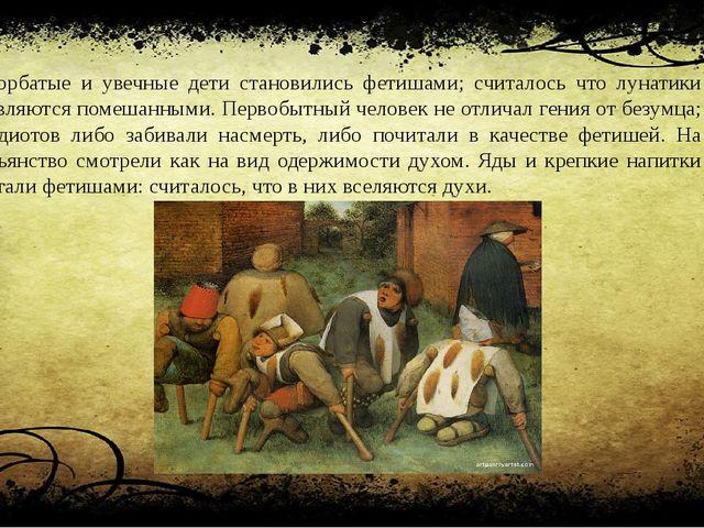 Горбатые и увечные дети становились фетишами; считалось что лунатики являются...