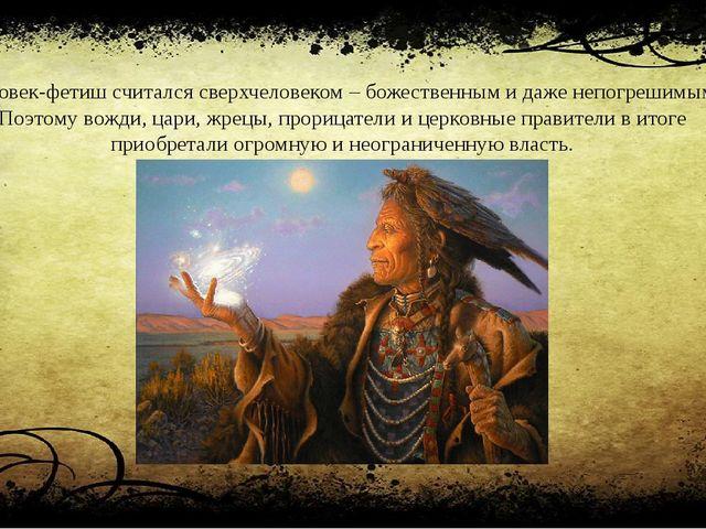 Человек-фетиш считался сверхчеловеком – божественным и даже непогрешимым. Поэ...