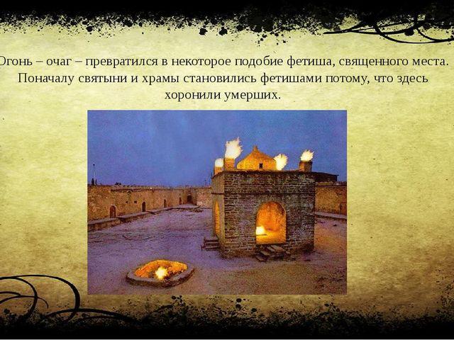 Огонь – очаг – превратился в некоторое подобие фетиша, священного места. Пона...