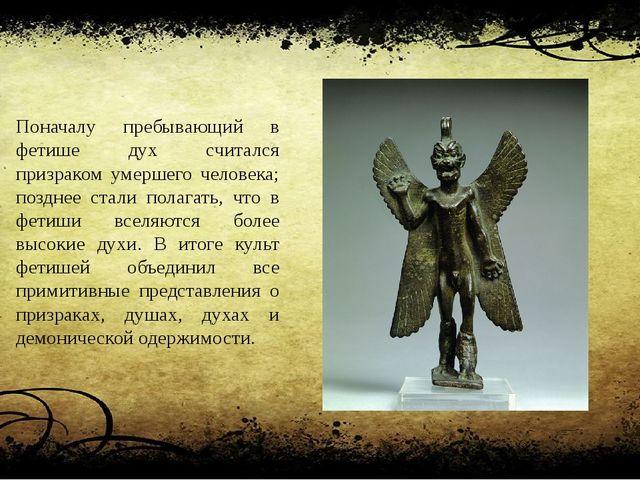 Поначалу пребывающий в фетише дух считался призраком умершего человека; поздн...