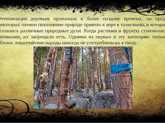 Фетишизация деревьев произошла в более поздние времена, но среди некоторых пл...