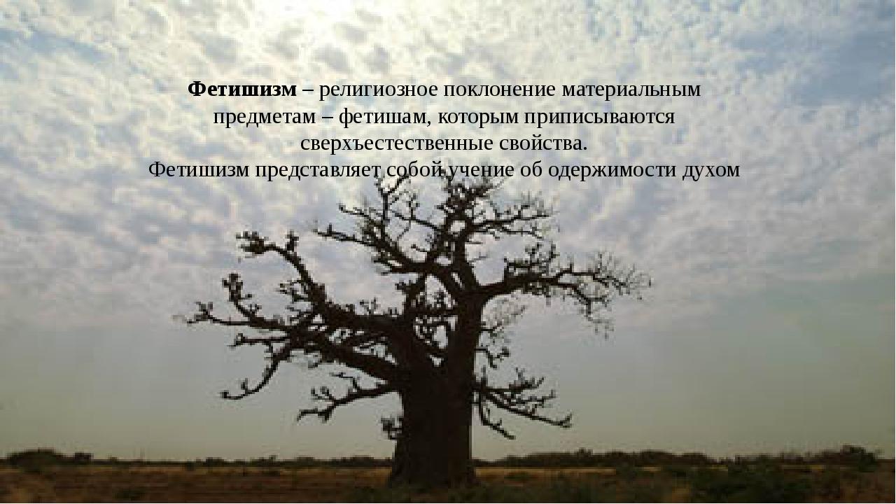 Фетишизм – религиозное поклонение материальным предметам – фетишам, которым п...