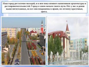Наш город достаточно молодой, и в нем пока немного памятников архитектуры и д