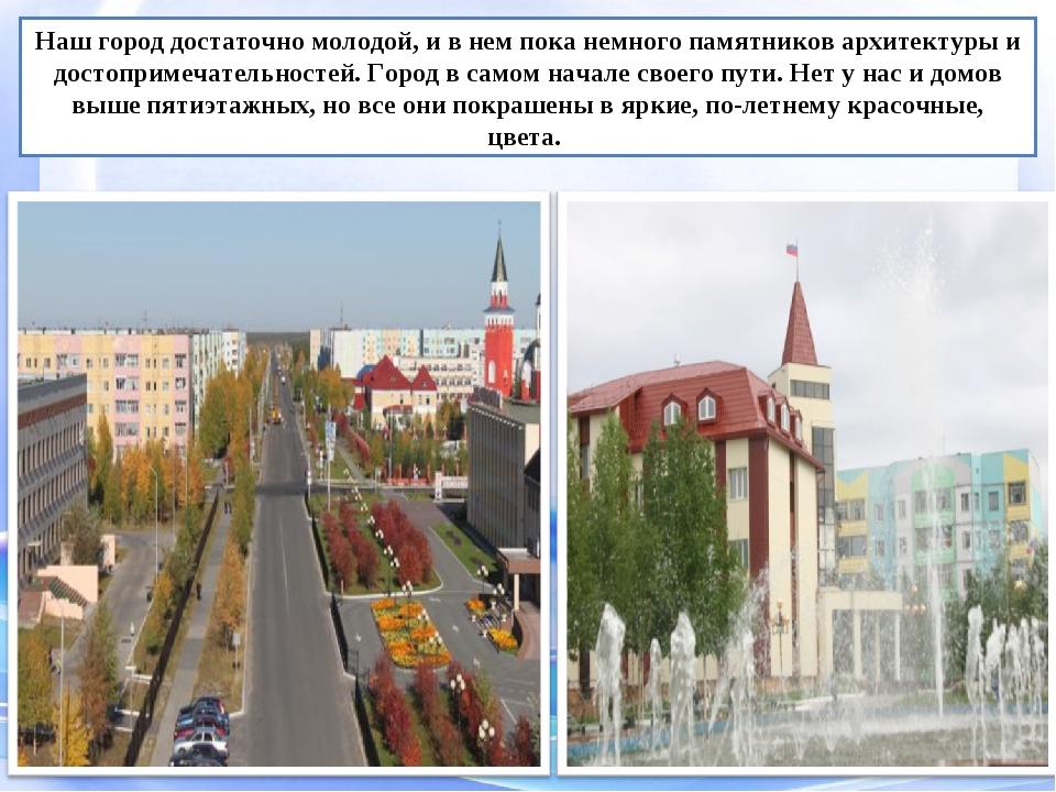 Наш город достаточно молодой, и в нем пока немного памятников архитектуры и д...