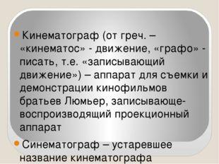Кинематограф (от греч. – «кинематос» - движение, «графо» - писать, т.е. «запи