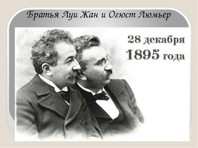 Братья Луи Жан и Огюст Люмьер