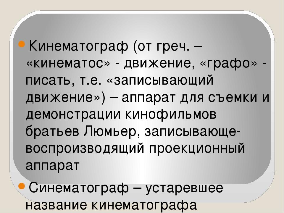 Кинематограф (от греч. – «кинематос» - движение, «графо» - писать, т.е. «запи...