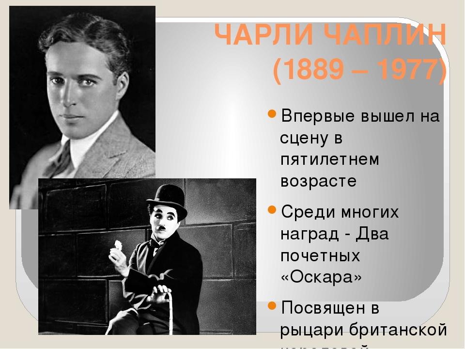 ЧАРЛИ ЧАПЛИН (1889 – 1977) Впервые вышел на сцену в пятилетнем возрасте Среди...