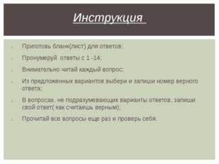 Приготовь бланк(лист) для ответов; Пронумеруй ответы с 1 -14; Внимательно чит