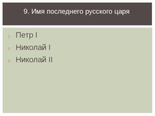 Петр I Николай I Николай II 9. Имя последнего русского царя