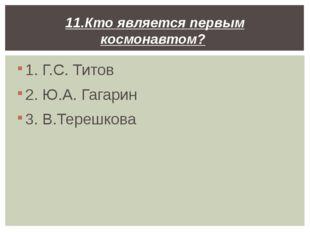 1. Г.С. Титов 2. Ю.А. Гагарин 3. В.Терешкова 11.Кто является первым космонавт
