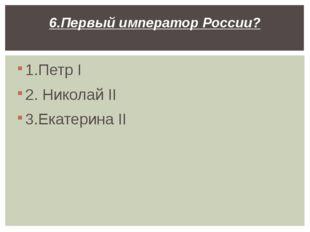 1.Петр I 2. Николай II 3.Екатерина II 6.Первый император России?