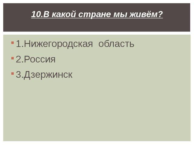 1.Нижегородская область 2.Россия 3.Дзержинск 10.В какой стране мы живём?