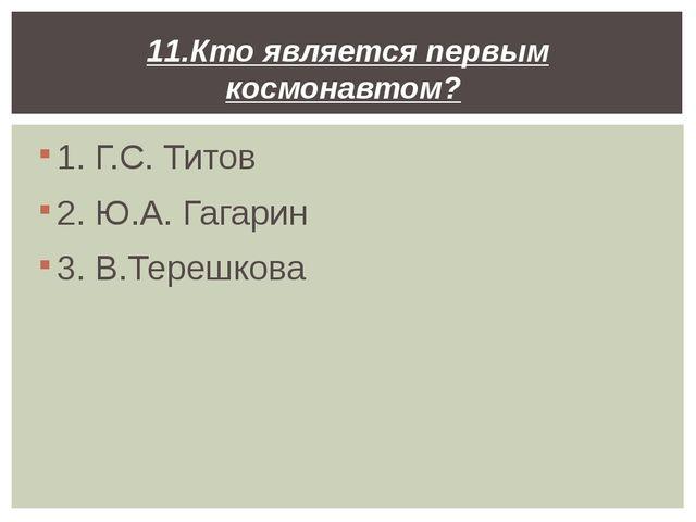 1. Г.С. Титов 2. Ю.А. Гагарин 3. В.Терешкова 11.Кто является первым космонавт...