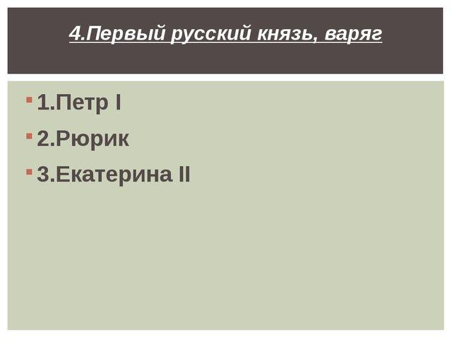 1.Петр I 2.Рюрик 3.Екатерина II 4.Первый русский князь, варяг