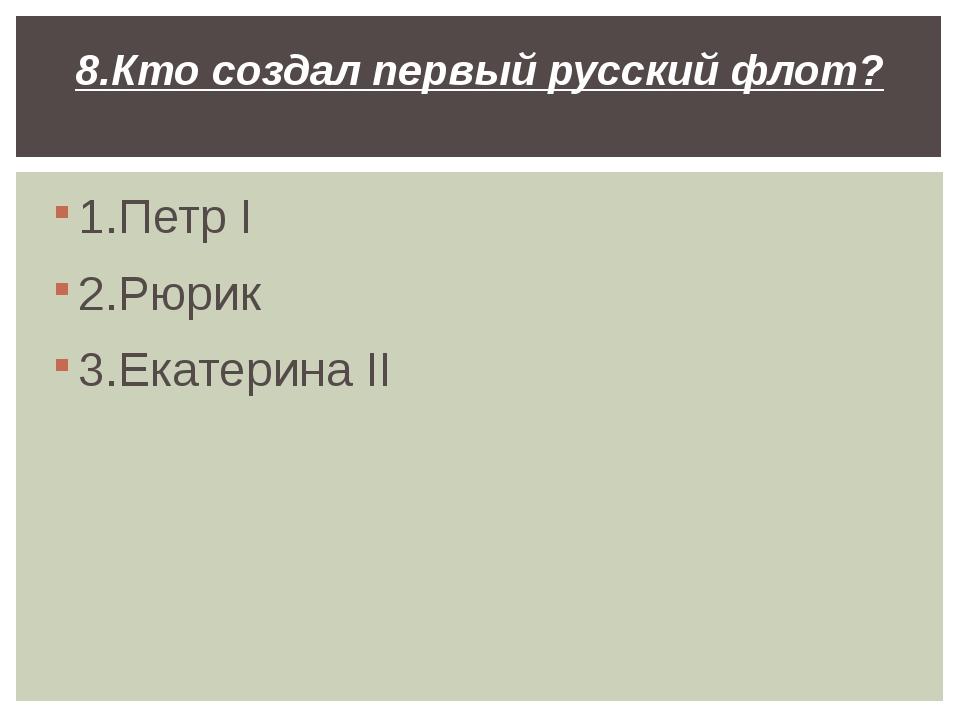 1.Петр I 2.Рюрик 3.Екатерина II 8.Кто создал первый русский флот?