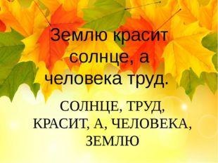 СОЛНЦЕ, ТРУД, КРАСИТ, А, ЧЕЛОВЕКА, ЗЕМЛЮ Землю красит солнце, а человека труд.