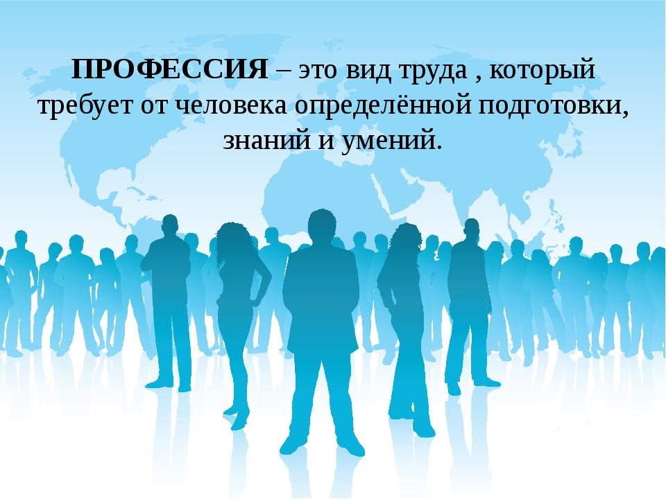 ПРОФЕССИЯ– это вид труда , который требует от человека определённой подготов...