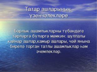 Татар ашларының үзенчәлекләре Барлык ашамлыкларны түбәндәге төрләргә бүләргә
