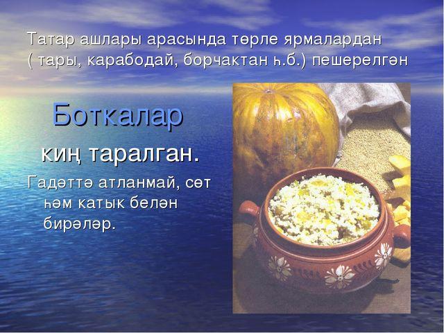 Татар ашлары арасында төрле ярмалардан ( тары, карабодай, борчактан һ.б.) пеш...