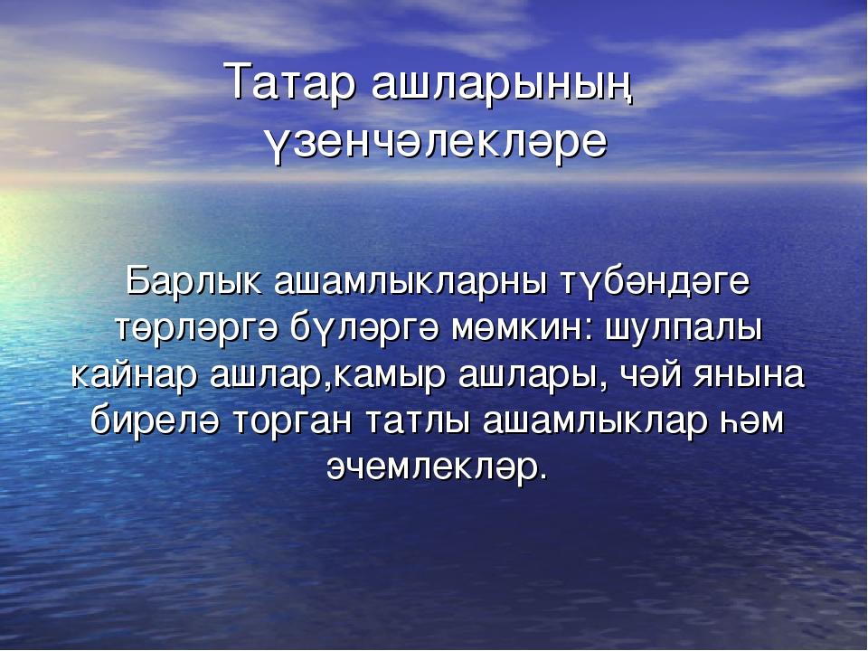 Татар ашларының үзенчәлекләре Барлык ашамлыкларны түбәндәге төрләргә бүләргә...
