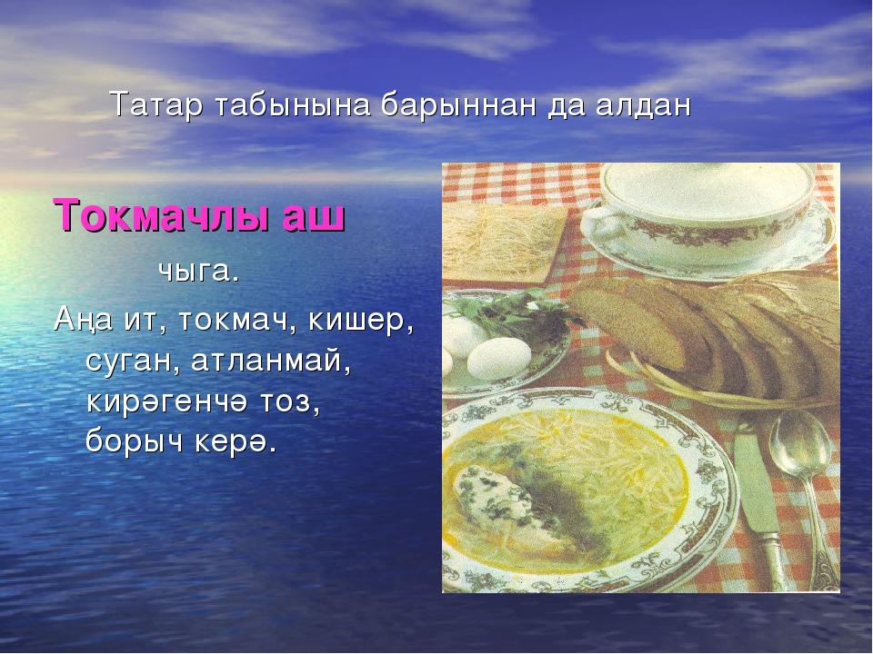 Татар табынына барыннан да алдан Токмачлы аш чыга. Аңа ит, токмач, кишер, су...