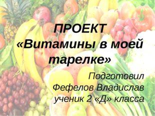 ПРОЕКТ «Витамины в моей тарелке» Подготовил Фефелов Владислав ученик 2 «Д» кл