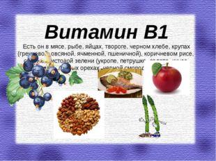 Витамин В1 Есть он в мясе, рыбе, яйцах, твороге, черном хлебе, крупах (гречне