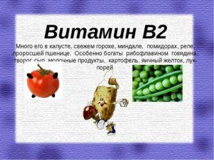 Витамин В2 Много его в капусте, свежем горохе, миндале, помидорах, репе, про