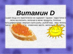Витамин D Сырая пища его практически не содержит. Однако недостаток D легко