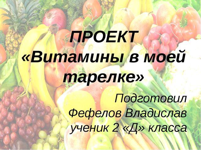 ПРОЕКТ «Витамины в моей тарелке» Подготовил Фефелов Владислав ученик 2 «Д» кл...