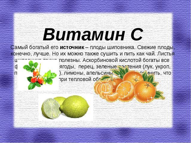 Витамин С Самый богатый его источник– плоды шиповника. Свежие плоды, конечно...