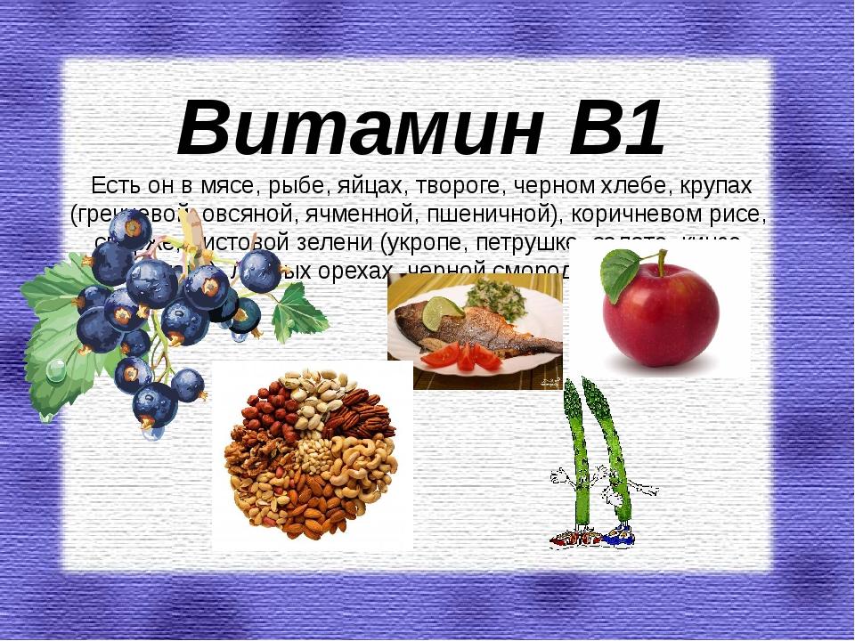 Витамин В1 Есть он в мясе, рыбе, яйцах, твороге, черном хлебе, крупах (гречне...