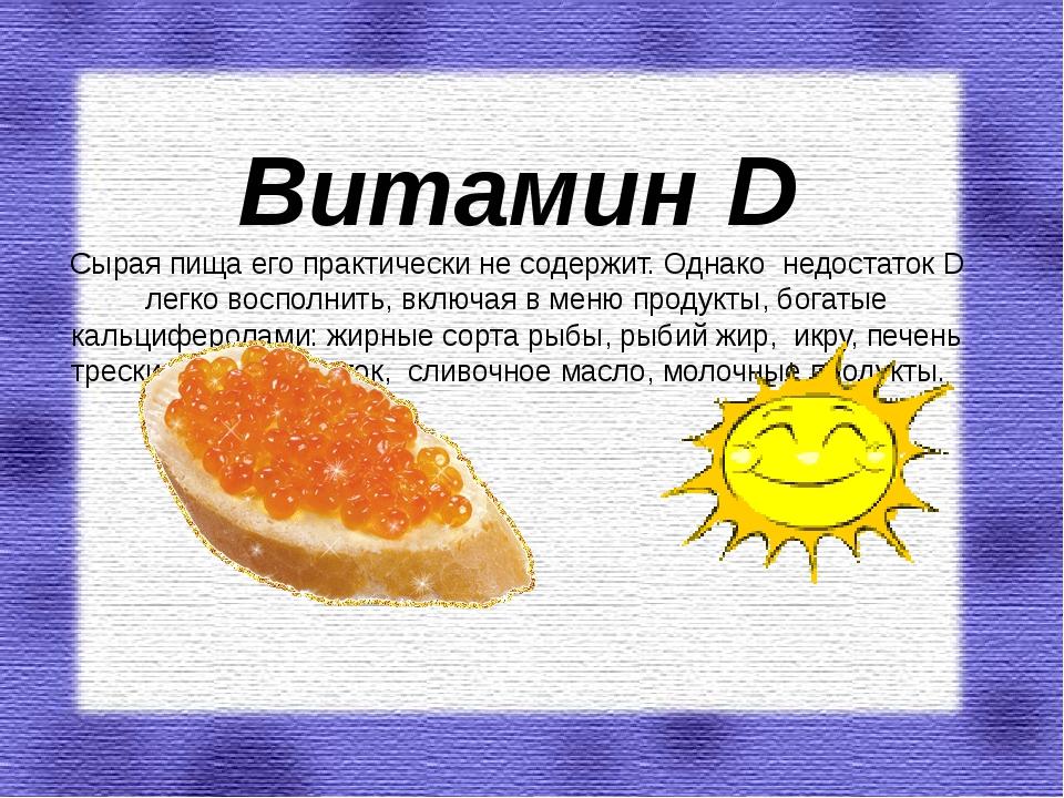 Витамин D Сырая пища его практически не содержит. Однако недостаток D легко...