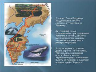 В конце 17 века Владимир Владимирович Атласов совершил путешествие на Камчатк