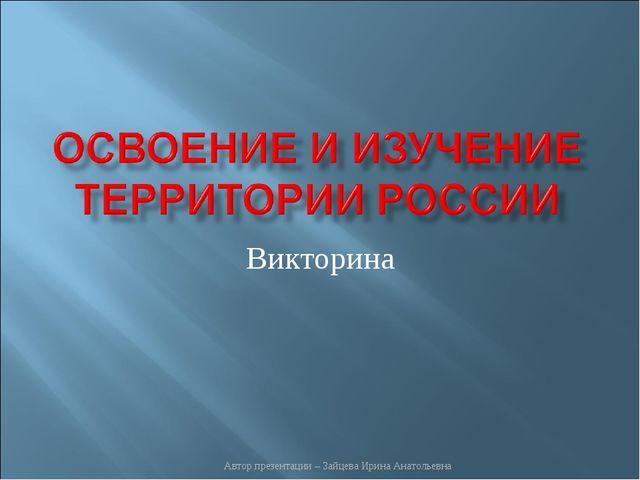 Викторина Автор презентации – Зайцева Ирина Анатольевна Автор презентации – З...