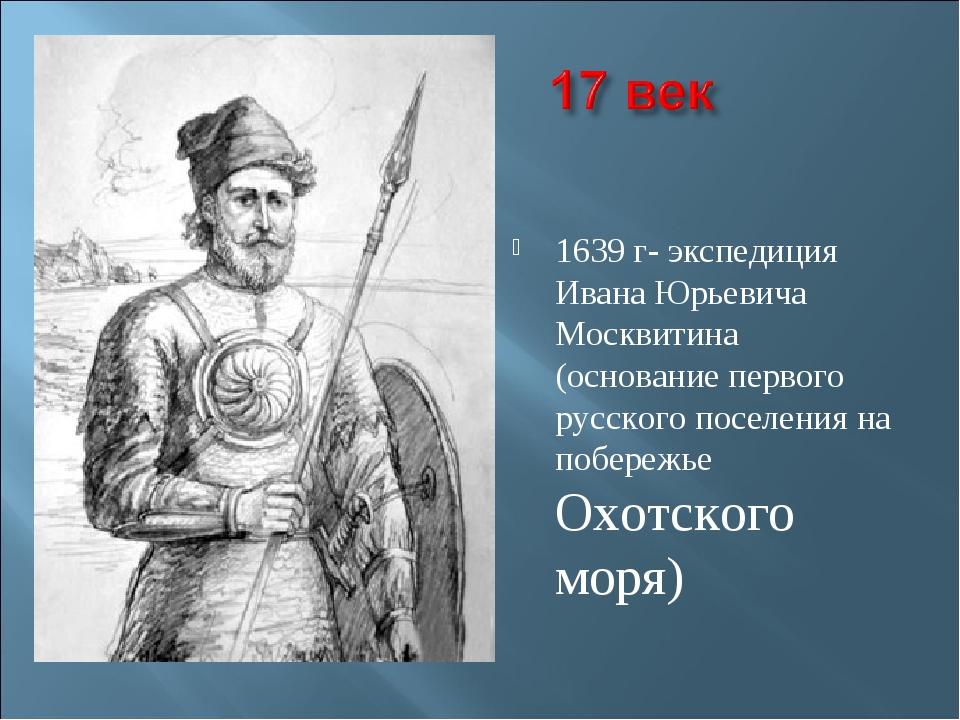 1639 г- экспедиция Ивана Юрьевича Москвитина (основание первого русского пос...