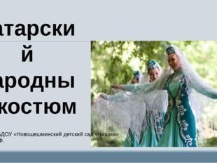 Татарский народный костюм Выполнила: воспитатель МБДОУ «Новошешминский детски