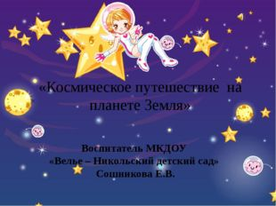 «Космическое путешествие на планете Земля» Воспитатель МКДОУ «Велье – Никольс