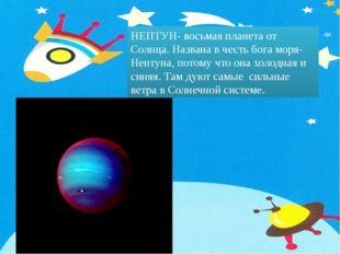 НЕПТУН- восьмая планета от Солнца. Названа в честь бога моря- Нептуна, потому