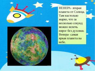 ВЕНЕРА- вторая планета от Солнца. Там настолько жарко, что за несколько секун