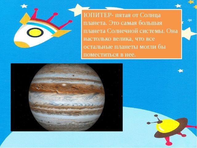 ЮПИТЕР- пятая от Солнца планета. Это самая большая планета Солнечной системы....