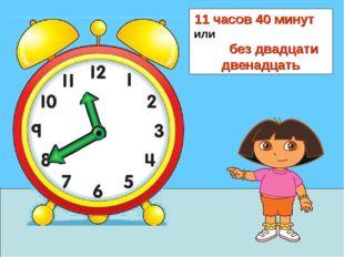 11 часов 40 минут или без двадцати двенадцать