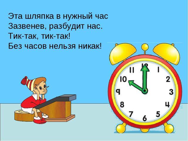 Эта шляпка в нужный час Зазвенев, разбудит нас. Тик-так, тик-так! Без часов н...