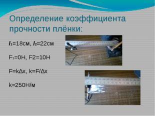Определение коэффициента прочности плёнки: l1=18см, l2=22см F1=0H, F2=10H F=k