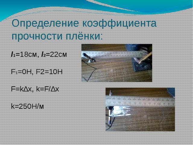 Определение коэффициента прочности плёнки: l1=18см, l2=22см F1=0H, F2=10H F=k...