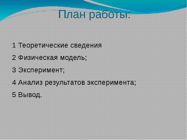 План работы: 1 Теоретические сведения 2 Физическая модель; 3 Эксперимент; 4 А...