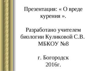 Презентация: « О вреде курения ». Разработано учителем биологии Куликовой С.В