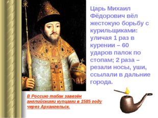 Царь Михаил Фёдорович вёл жестокую борьбу с курильщиками: уличая 1 раз в куре