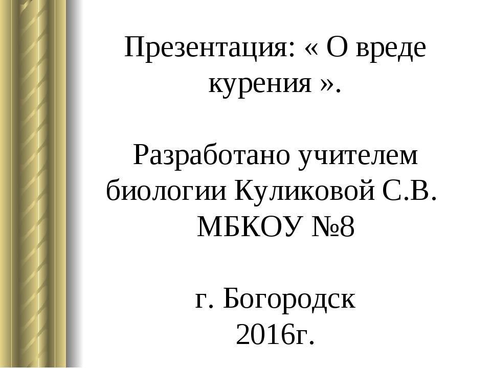 Презентация: « О вреде курения ». Разработано учителем биологии Куликовой С.В...